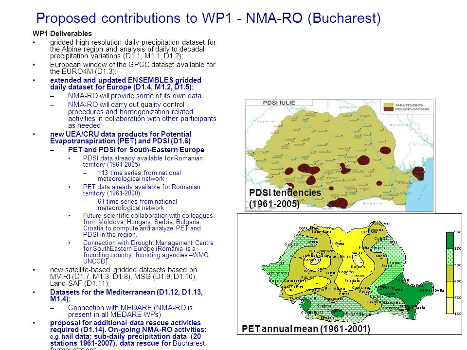 Proposed contributions to WP1 - NMA-RO (Bucharest) WP1 Deliverables gridded high-resolution daily precipitation dataset for the Alpine region and analysis of daily to decadal precipitation variations (D1.1, M1.1, D1.2); European window of the GPCC dataset available for the EURO4M (D1.3); extended and updated ENSEMBLES gridded daily dataset for Europe (D1.4, M1.2, D1.5); –NMA-RO will provide some of its own data –NMA-RO will carry out quality control procedures and homogenization related activities in collaboration with other participants as needed new UEA/CRU data products for Potential Evapotranspiration (PET) and PDSI (D1.6) –PET and PDSI for South-Eastern Europe PDSI data already available for Romanian territory ( ) –113 time series from national meteorological network PET data already available for Romanian territory ( ): –61 time series from national meteorological network Future scientific collaboration with colleagues from Moldova, Hungary, Serbia, Bulgaria, Croatia to compute and analyze PET and PDSI in the region.