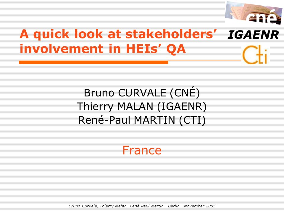 Bruno Curvale, Thierry Malan, René-Paul Martin - Berlin - November 2005 IGAENR A quick look at stakeholders involvement in HEIs QA Bruno CURVALE (CNÉ)