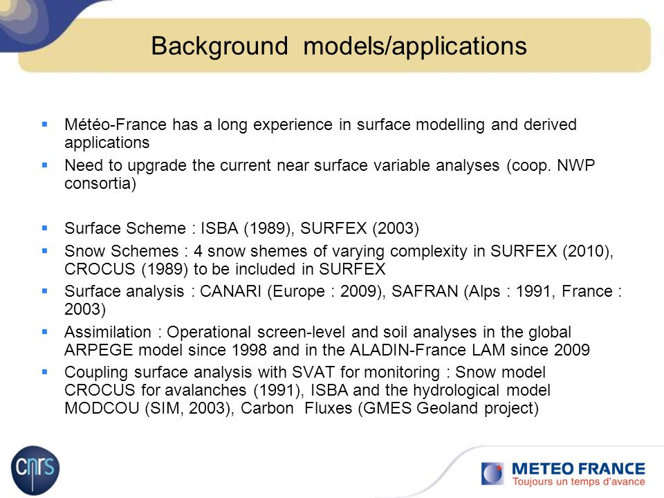 Background models/applications Météo-France has a long experience in surface modelling and derived applications Need to upgrade the current near surface variable analyses (coop.