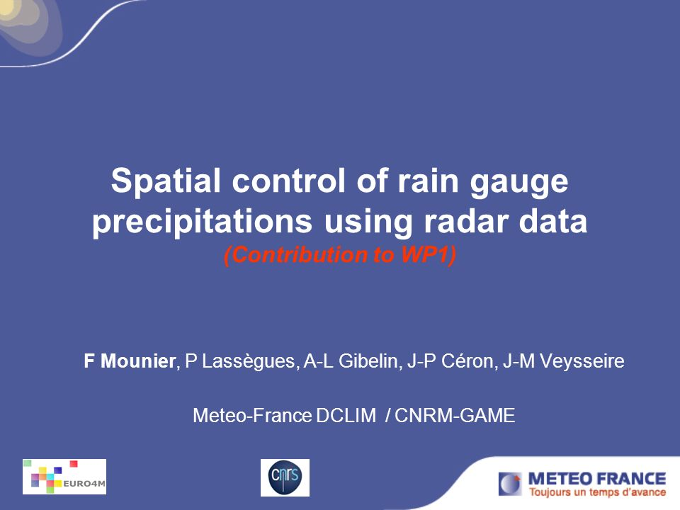 Main topic MAIN PROBLEMS of rain gauges: density, quality, instrument types Real-time Meteo-France (~1500-1800) volunteers (~2800) Construct a 2007-2010 reference estimate of spatialized precipitation for rain gauges control and validation at fine scale.