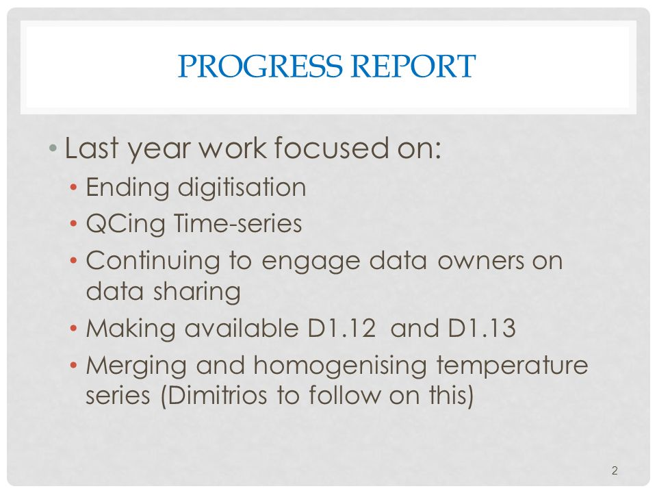 PROGRESS REPORT Last year work focused on: Ending digitisation QCing Time-series Continuing to engage data owners on data sharing Making available D1.12 and D1.13 Merging and homogenising temperature series (Dimitrios to follow on this) 2