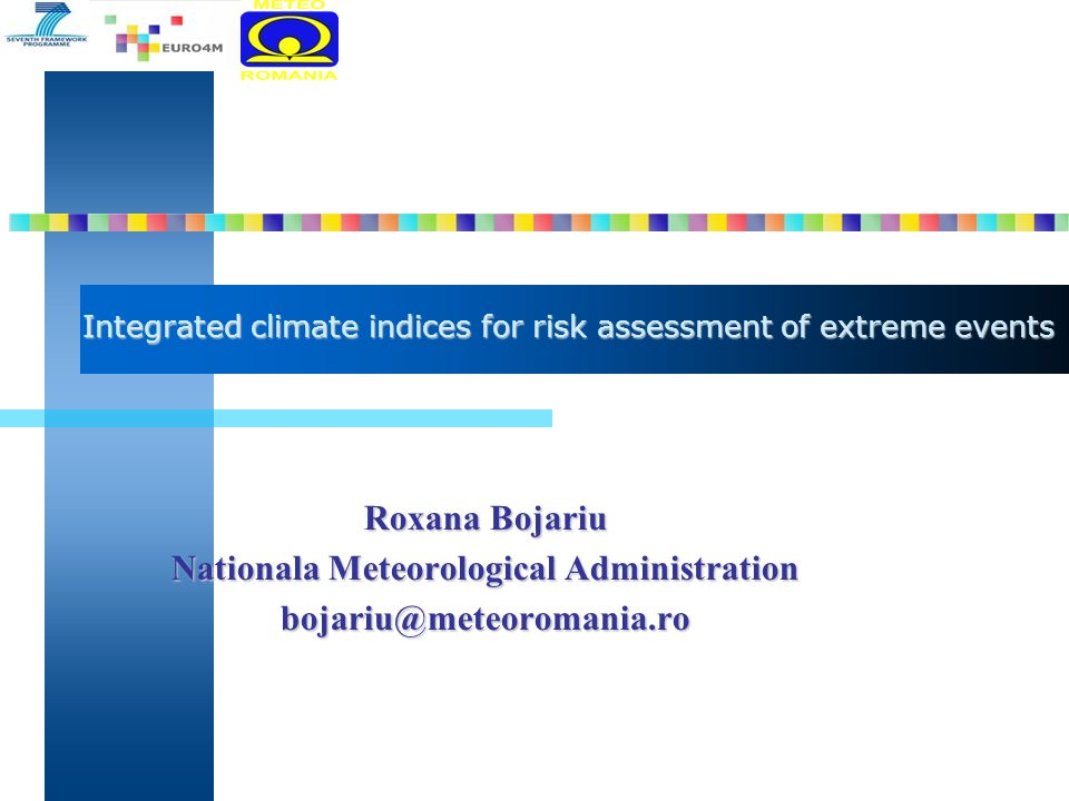 Integrated climate indices for risk assessment of extreme events Roxana Bojariu Nationala Meteorological Administration bojariu@meteoromania.ro