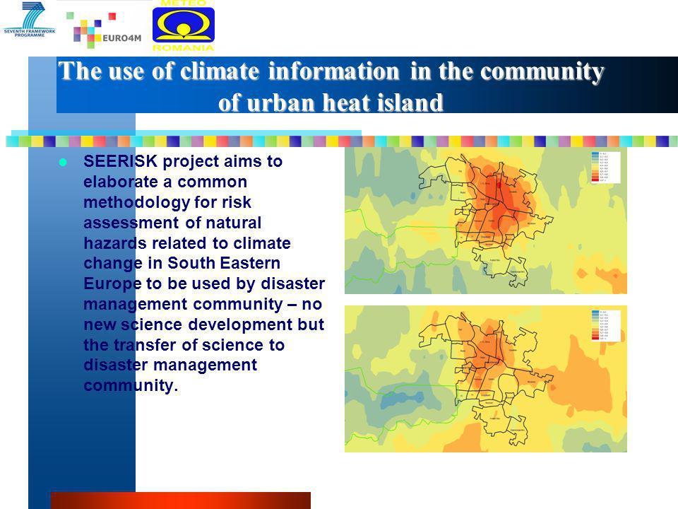 The use of climate information in the community of urban heat island SEERISK project aims to elaborate a common methodology for risk assessment of natural hazards related to climate change in South Eastern Europe to be used by disaster management community – no new science development but the transfer of science to disaster management community.