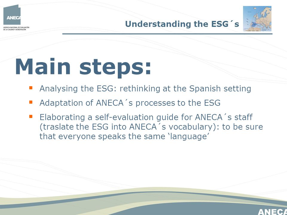 Main steps: Analysing the ESG: rethinking at the Spanish setting Adaptation of ANECA´s processes to the ESG Elaborating a self-evaluation guide for ANECA´s staff (traslate the ESG into ANECA´s vocabulary): to be sure that everyone speaks the same language Understanding the ESG´s