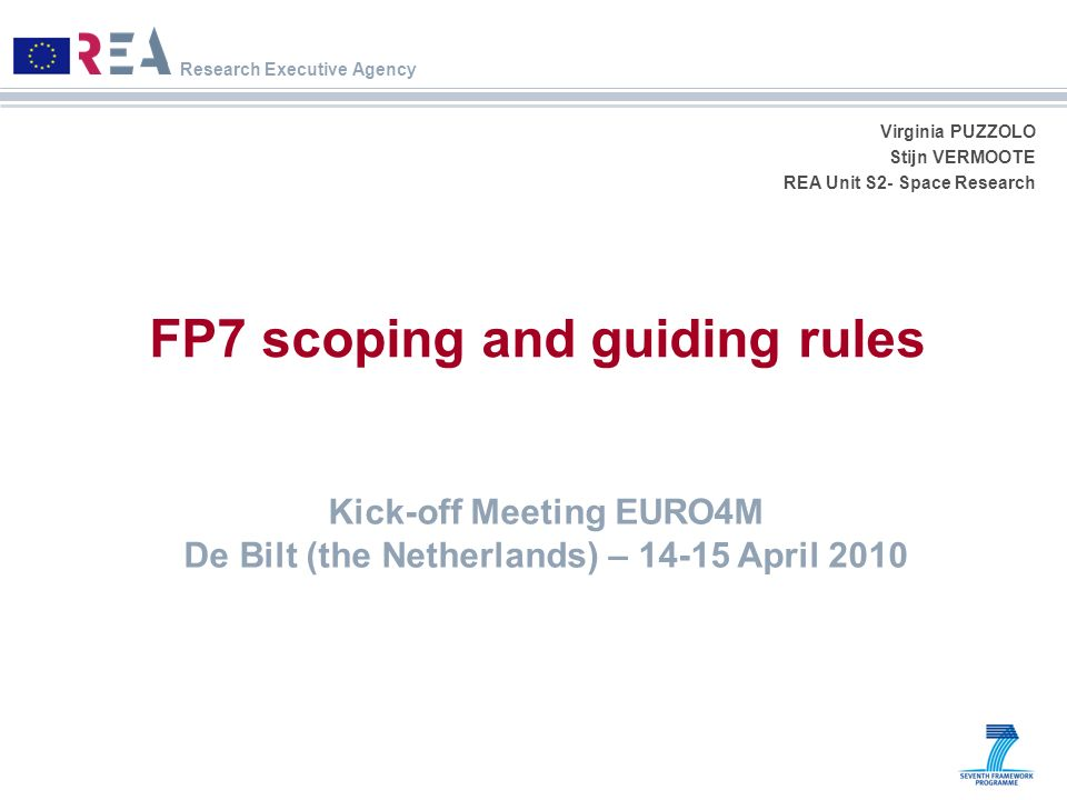 Research Executive Agency Virginia PUZZOLO Stijn VERMOOTE REA Unit S2- Space Research FP7 scoping and guiding rules Kick-off Meeting EURO4M De Bilt (t