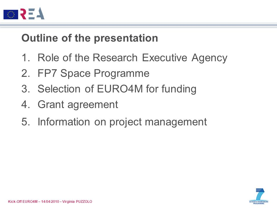 Outline of the presentation 1.Role of the Research Executive Agency 2.FP7 Space Programme 3.Selection of EURO4M for funding 4.Grant agreement 5.Inform