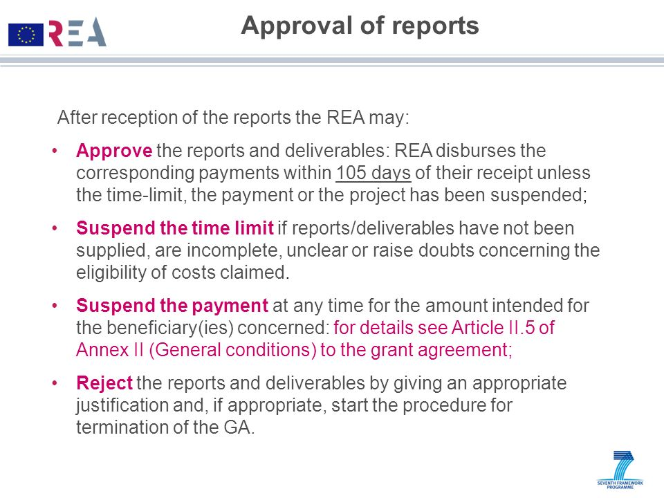 Approval of reports After reception of the reports the REA may: Approve the reports and deliverables: REA disburses the corresponding payments within
