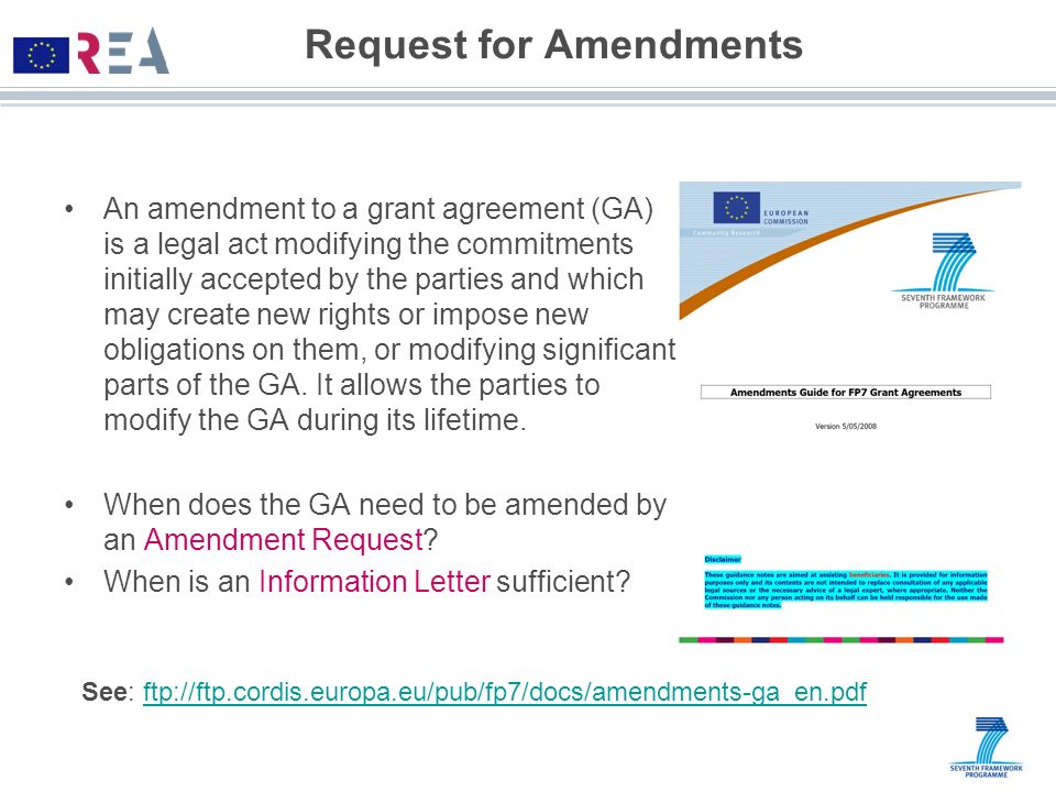 Request for Amendments An amendment to a grant agreement (GA) is a legal act modifying the commitments initially accepted by the parties and which may