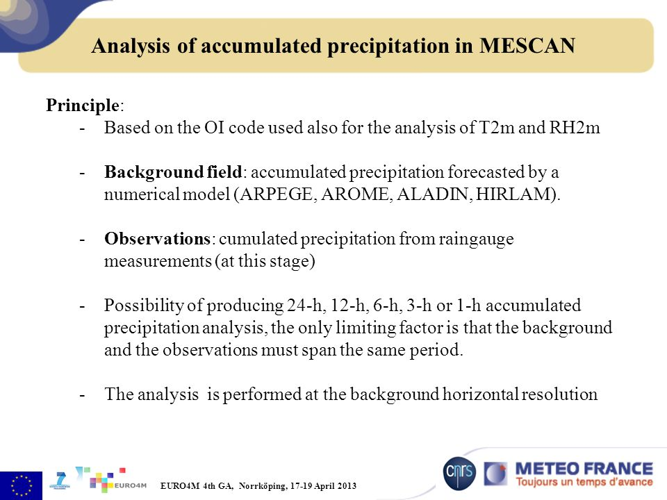EURO4M 4th GA, Norrköping, April 2013 Principle: -Based on the OI code used also for the analysis of T2m and RH2m -Background field: accumulated precipitation forecasted by a numerical model (ARPEGE, AROME, ALADIN, HIRLAM).