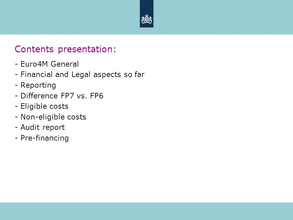 Contents presentation: - Euro4M General - Financial and Legal aspects so far - Reporting - Difference FP7 vs. FP6 - Eligible costs - Non-eligible cost