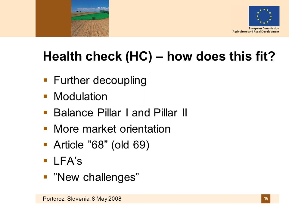 Portoroz, Slovenia, 8 May 2008 16 Health check (HC) – how does this fit? Further decoupling Modulation Balance Pillar I and Pillar II More market orie
