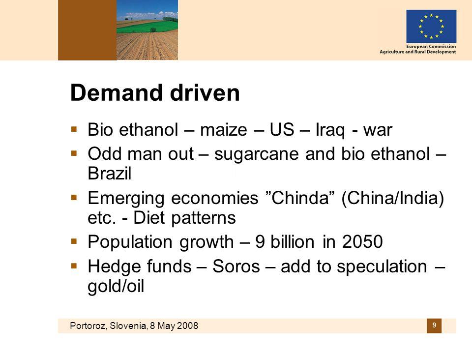 Portoroz, Slovenia, 8 May 2008 9 Demand driven Bio ethanol – maize – US – Iraq - war Odd man out – sugarcane and bio ethanol – Brazil Emerging economies Chinda (China/India) etc.