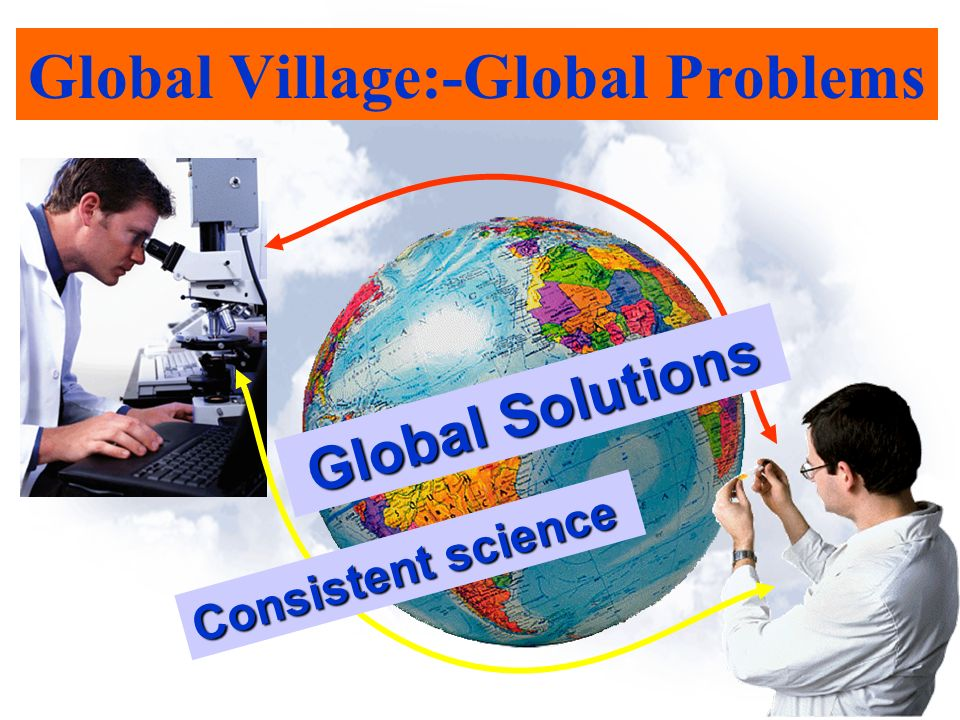 Global Village:-Global Problems Global Solutions Consistent science