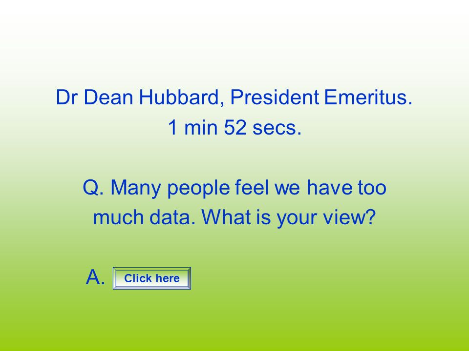 Dr Dean Hubbard, President Emeritus. 1 min 52 secs. Q. Many people feel we have too much data. What is your view? A. Click here
