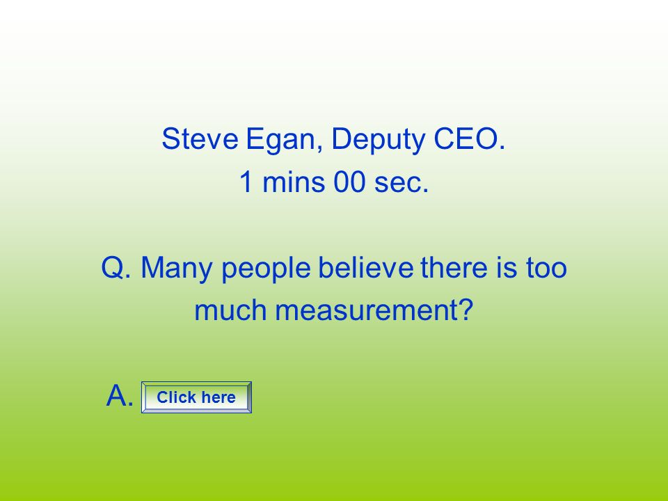 Steve Egan, Deputy CEO. 1 mins 00 sec. Q. Many people believe there is too much measurement? A. Click here