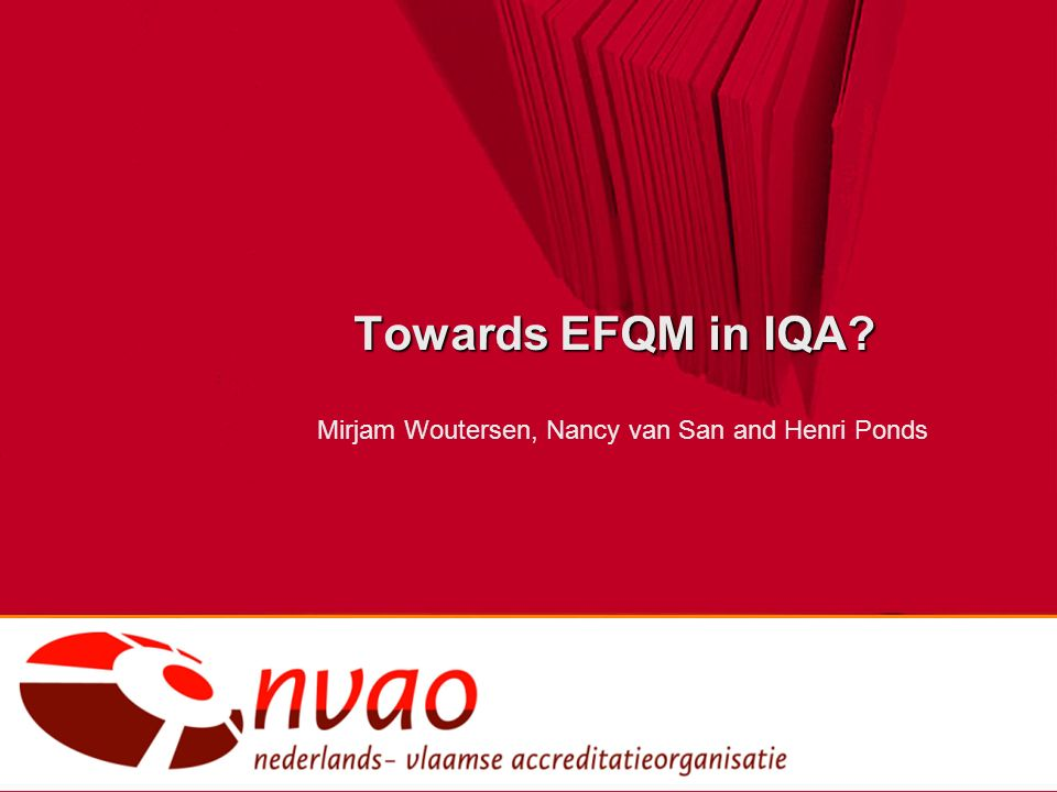Towards EFQM in IQA? Mirjam Woutersen, Nancy van San and Henri Ponds