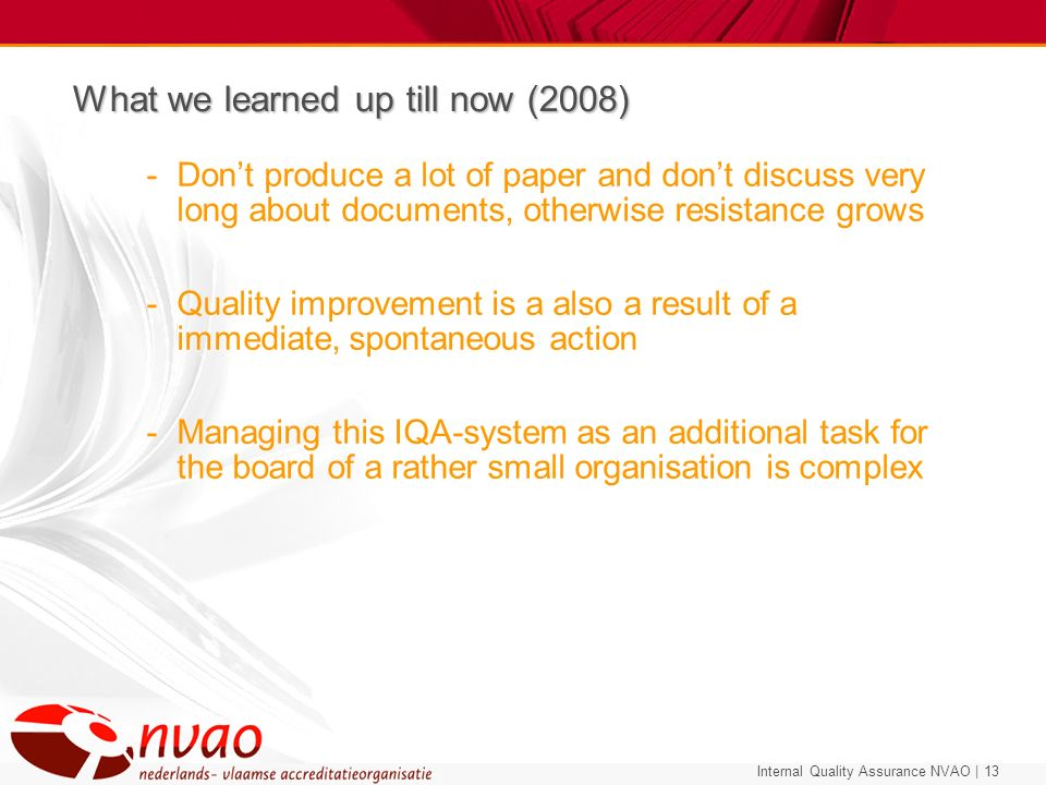 Internal Quality Assurance NVAO | 13 What we learned up till now (2008) -Dont produce a lot of paper and dont discuss very long about documents, other