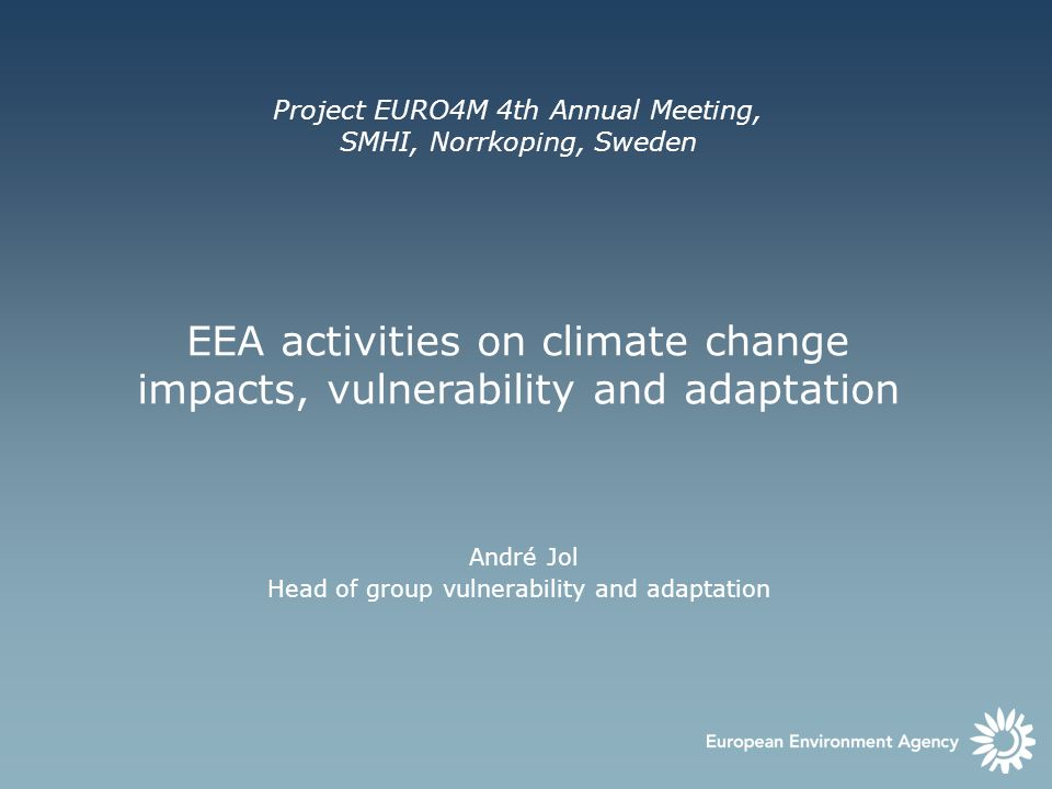 Project EURO4M 4th Annual Meeting, SMHI, Norrkoping, Sweden EEA activities on climate change impacts, vulnerability and adaptation André Jol Head of g