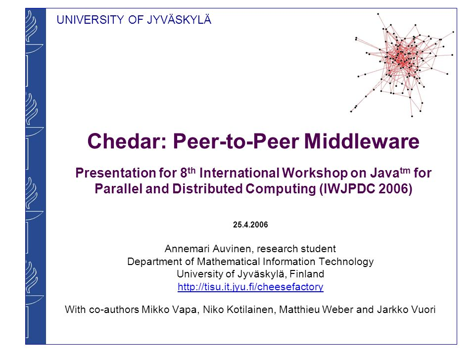 UNIVERSITY OF JYVÄSKYLÄ Chedar: Peer-to-Peer Middleware Presentation for 8 th International Workshop on Java tm for Parallel and Distributed Computing (IWJPDC 2006) Annemari Auvinen, research student Department of Mathematical Information Technology University of Jyväskylä, Finland   With co-authors Mikko Vapa, Niko Kotilainen, Matthieu Weber and Jarkko Vuori