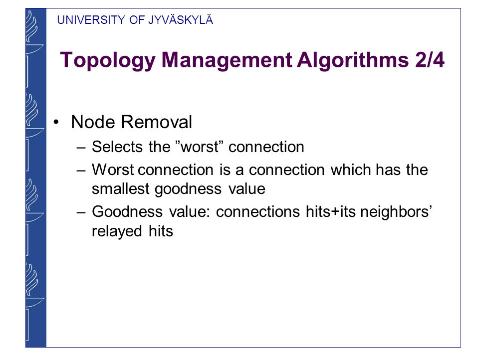 UNIVERSITY OF JYVÄSKYLÄ Topology Management Algorithms 2/4 Node Removal – Selects the worst connection – Worst connection is a connection which has the smallest goodness value – Goodness value: connections hits+its neighbors relayed hits