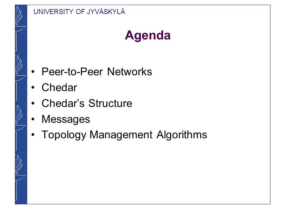 UNIVERSITY OF JYVÄSKYLÄ Agenda Peer-to-Peer Networks Chedar Chedars Structure Messages Topology Management Algorithms