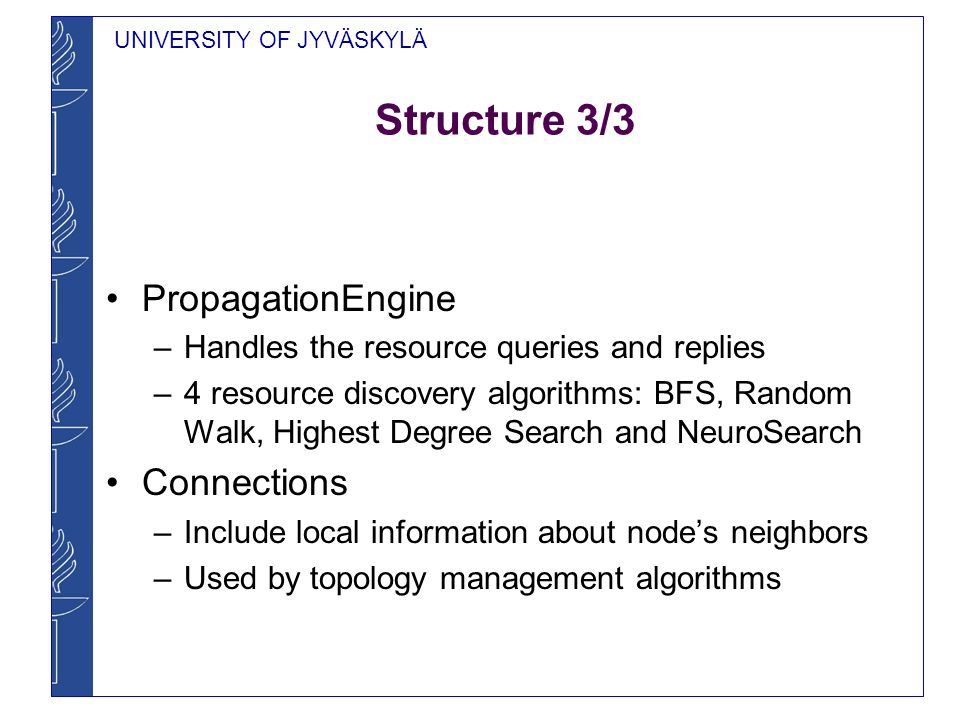 UNIVERSITY OF JYVÄSKYLÄ Structure 3/3 PropagationEngine –Handles the resource queries and replies –4 resource discovery algorithms: BFS, Random Walk, Highest Degree Search and NeuroSearch Connections –Include local information about nodes neighbors –Used by topology management algorithms