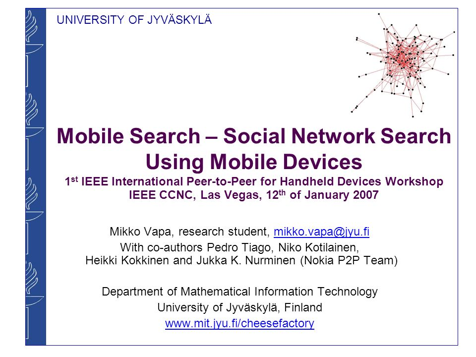 UNIVERSITY OF JYVÄSKYLÄ Mobile Search – Social Network Search Using Mobile Devices 1 st IEEE International Peer-to-Peer for Handheld Devices Workshop IEEE CCNC, Las Vegas, 12 th of January 2007 Mikko Vapa, research student, With co-authors Pedro Tiago, Niko Kotilainen, Heikki Kokkinen and Jukka K.