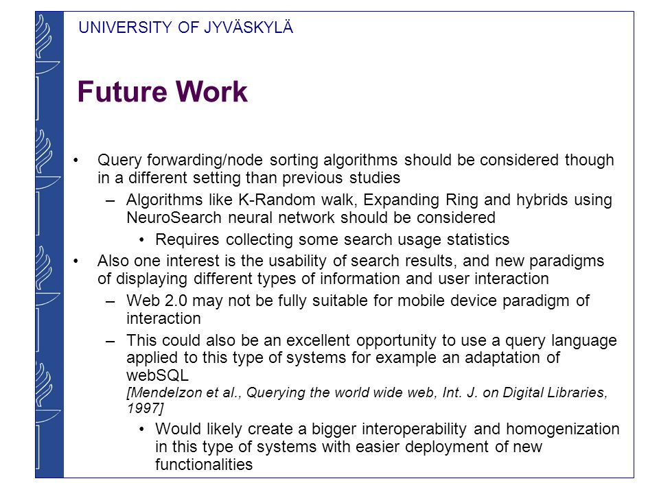 UNIVERSITY OF JYVÄSKYLÄ Future Work Query forwarding/node sorting algorithms should be considered though in a different setting than previous studies –Algorithms like K-Random walk, Expanding Ring and hybrids using NeuroSearch neural network should be considered Requires collecting some search usage statistics Also one interest is the usability of search results, and new paradigms of displaying different types of information and user interaction –Web 2.0 may not be fully suitable for mobile device paradigm of interaction –This could also be an excellent opportunity to use a query language applied to this type of systems for example an adaptation of webSQL [Mendelzon et al., Querying the world wide web, Int.