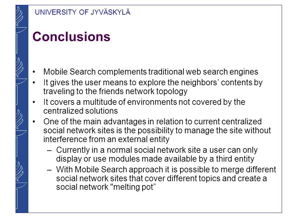 UNIVERSITY OF JYVÄSKYLÄ Conclusions Mobile Search complements traditional web search engines It gives the user means to explore the neighbors contents by traveling to the friends network topology It covers a multitude of environments not covered by the centralized solutions One of the main advantages in relation to current centralized social network sites is the possibility to manage the site without interference from an external entity –Currently in a normal social network site a user can only display or use modules made available by a third entity –With Mobile Search approach it is possible to merge different social network sites that cover different topics and create a social network melting pot