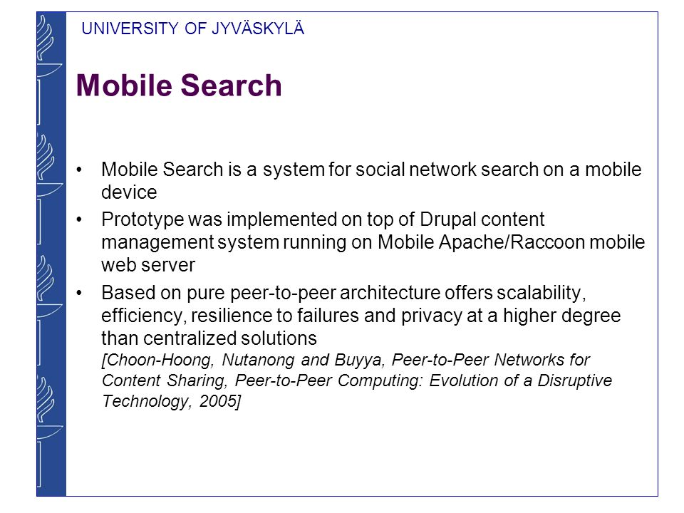 UNIVERSITY OF JYVÄSKYLÄ Mobile Search Mobile Search is a system for social network search on a mobile device Prototype was implemented on top of Drupal content management system running on Mobile Apache/Raccoon mobile web server Based on pure peer-to-peer architecture offers scalability, efficiency, resilience to failures and privacy at a higher degree than centralized solutions [Choon-Hoong, Nutanong and Buyya, Peer-to-Peer Networks for Content Sharing, Peer-to-Peer Computing: Evolution of a Disruptive Technology, 2005]