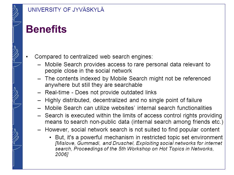 UNIVERSITY OF JYVÄSKYLÄ Drupal Prototype of Mobile Search Drupal is an open-source content management system for managing and publishing several types of content Prototype is logically divided to local web search engine and metacrawler parts –Local web search engine is a search service, which manages the search index of the mobile device –Metacrawler is a search service, which uses other local web search engines for getting the results and combines different result sets into one Metacrawler was built as a weakly coupled component on top of Drupal local web search engine –Features automatic multi-hopping and result interleaving –Differs from blog aggregators because content is being searched and a set of queried nodes is not fixed