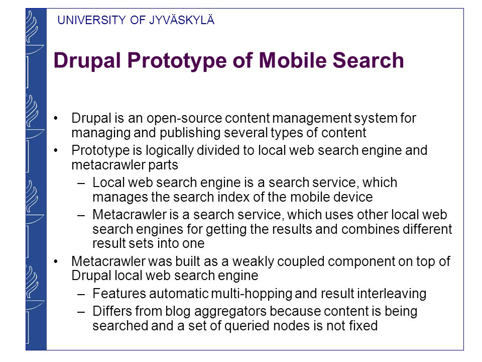 UNIVERSITY OF JYVÄSKYLÄ Drupal Prototype of Mobile Search Drupal tac_lite module and Drupal module were used as fundamental elements in the prototype –These modules allow setting content access rules and to process user authentication in distributed fashion without any central servers An extra component that allows to do queries to local mobile phone content such as location, address book and meeting data was implemented –This feature was built as a simple proof of concept –However, the prototype is also able to gather search results from unmodified Drupal web sites