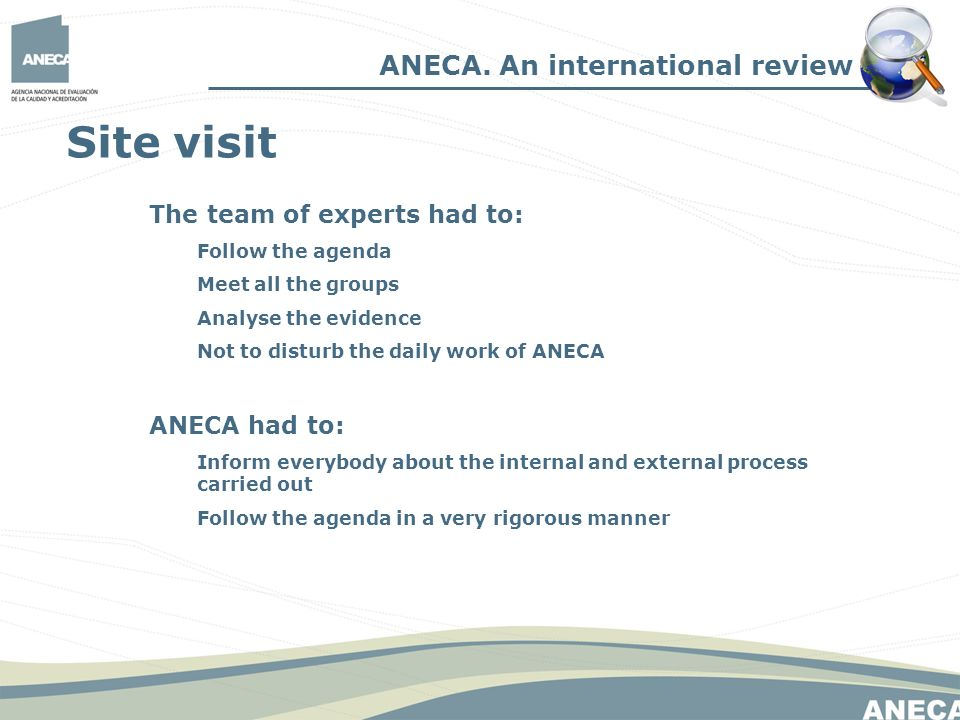 Site visit The team of experts had to: Follow the agenda Meet all the groups Analyse the evidence Not to disturb the daily work of ANECA ANECA had to: Inform everybody about the internal and external process carried out Follow the agenda in a very rigorous manner ANECA.