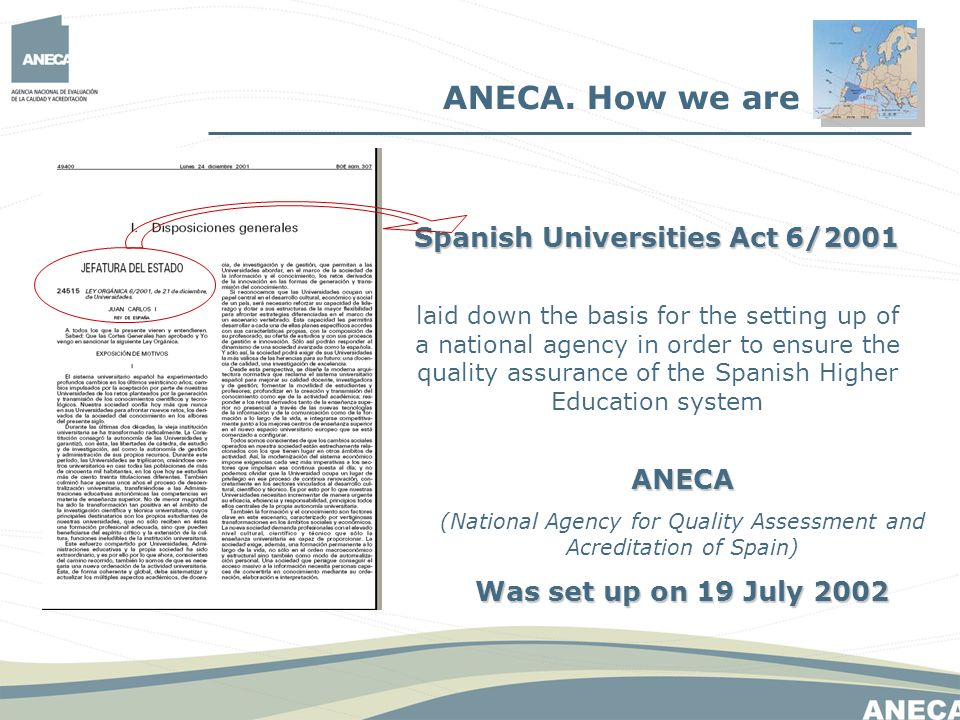 ANECA. How we are Spanish Universities Act6/2001 Spanish Universities Act 6/2001 laid down the basis for the setting up of a national agency in order
