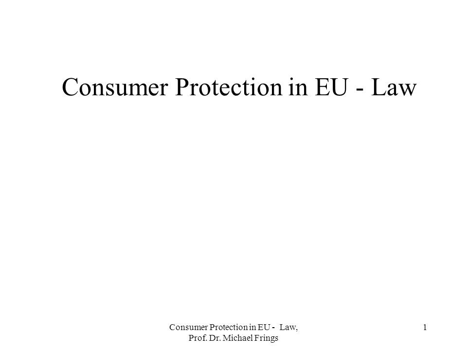 Consumer Protection in EU - Law, Prof. Dr. Michael Frings 1 Consumer Protection in EU - Law