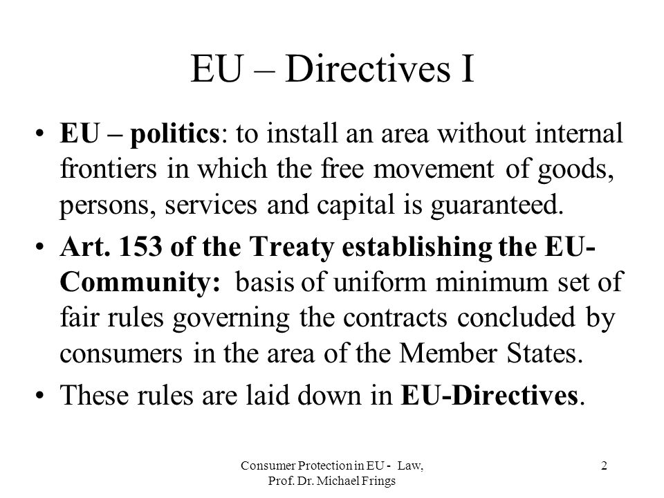 Consumer Protection in EU - Law, Prof. Dr. Michael Frings 2 EU – Directives I EU – politics: to install an area without internal frontiers in which th