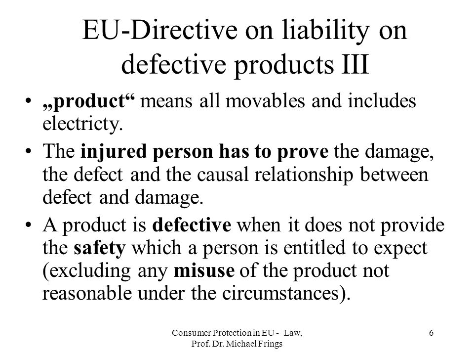 Consumer Protection in EU - Law, Prof. Dr. Michael Frings 6 EU-Directive on liability on defective products III product means all movables and include