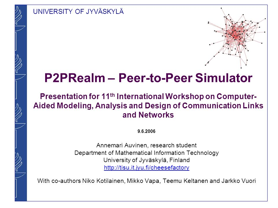 UNIVERSITY OF JYVÄSKYLÄ P2PRealm – Peer-to-Peer Simulator Presentation for 11 th International Workshop on Computer- Aided Modeling, Analysis and Desi