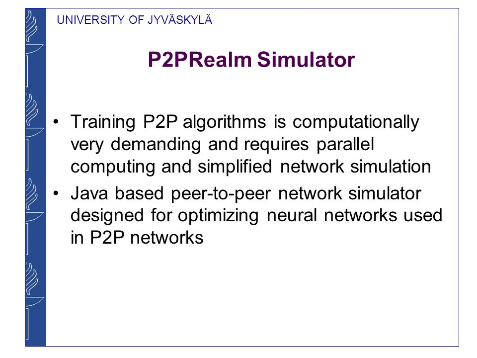 UNIVERSITY OF JYVÄSKYLÄ P2PRealm Simulator Training P2P algorithms is computationally very demanding and requires parallel computing and simplified ne