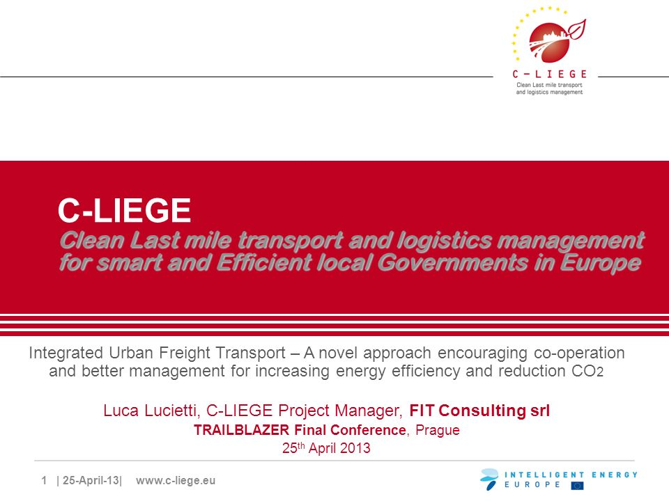 1 | 25-April-13| www.c-liege.eu Clean Last mile transport and logistics management for smart and Efficient local Governments in Europe C-LIEGE Clean Last mile transport and logistics management for smart and Efficient local Governments in Europe Integrated Urban Freight Transport – A novel approach encouraging co-operation and better management for increasing energy efficiency and reduction CO 2 Luca Lucietti, C-LIEGE Project Manager, FIT Consulting srl TRAILBLAZER Final Conference, Prague 25 th April 2013