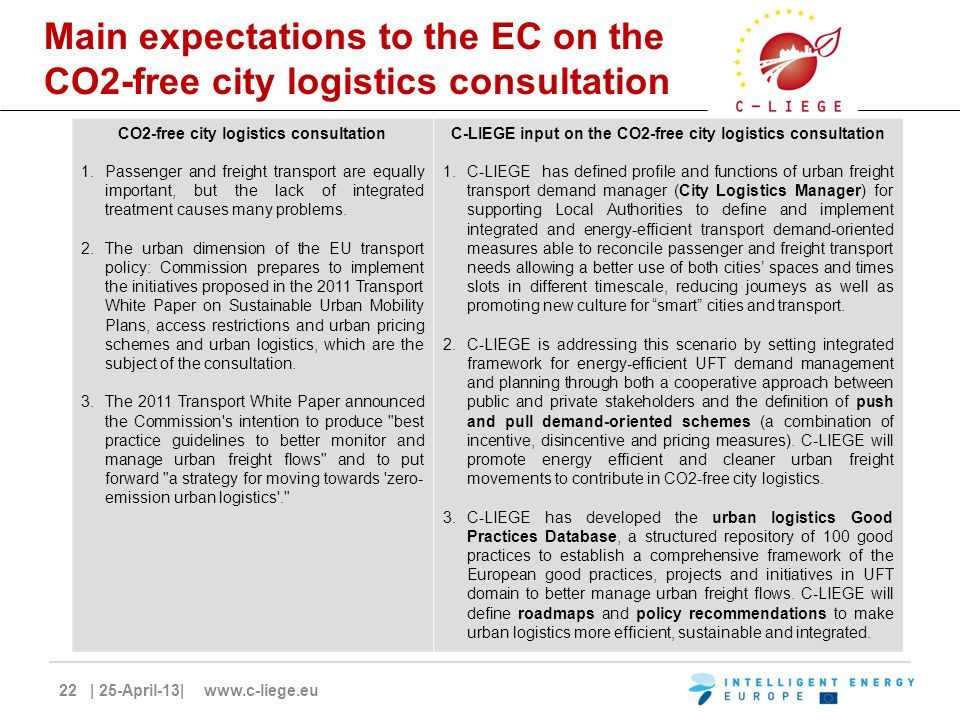 22 | 25-April-13| www.c-liege.eu Main expectations to the EC on the CO2-free city logistics consultation CO2-free city logistics consultation 1.Passenger and freight transport are equally important, but the lack of integrated treatment causes many problems.