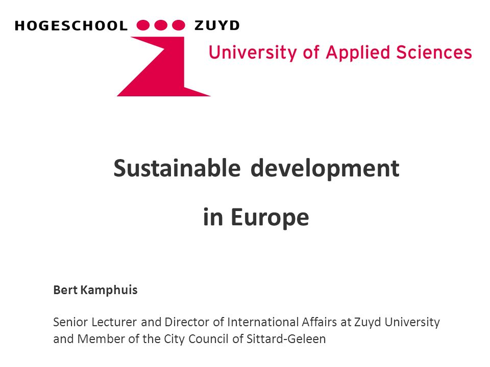 Sustainable development in Europe Bert Kamphuis Senior Lecturer and Director of International Affairs at Zuyd University and Member of the City Counci