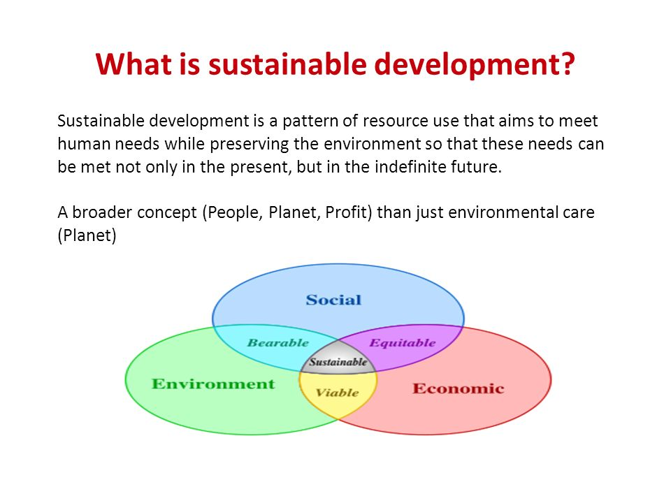 What is sustainable development? Sustainable development is a pattern of resource use that aims to meet human needs while preserving the environment s
