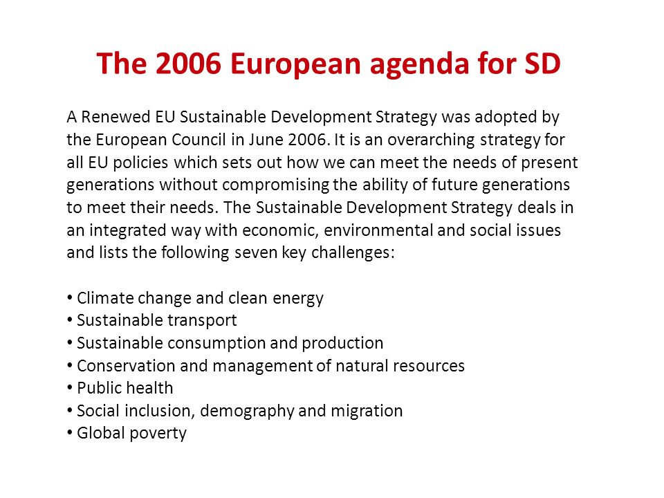 The 2006 European agenda for SD A Renewed EU Sustainable Development Strategy was adopted by the European Council in June 2006. It is an overarching s