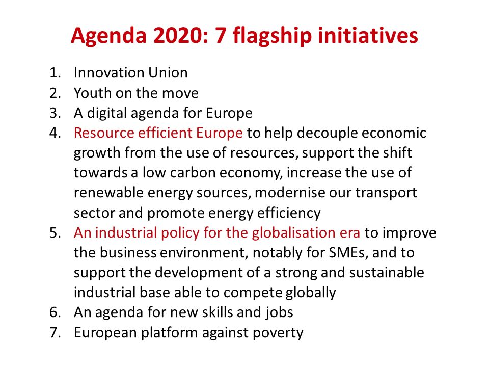 Agenda 2020: 7 flagship initiatives 1.Innovation Union 2.Youth on the move 3.A digital agenda for Europe 4.Resource efficient Europe to help decouple