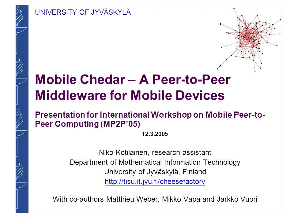 UNIVERSITY OF JYVÄSKYLÄ Mobile Chedar – A Peer-to-Peer Middleware for Mobile Devices Presentation for International Workshop on Mobile Peer-to- Peer Computing (MP2P05) 12.3.2005 Niko Kotilainen, research assistant Department of Mathematical Information Technology University of Jyväskylä, Finland http://tisu.it.jyu.fi/cheesefactory With co-authors Matthieu Weber, Mikko Vapa and Jarkko Vuori
