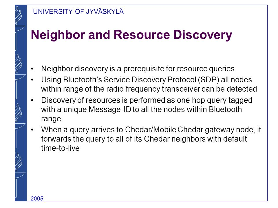 UNIVERSITY OF JYVÄSKYLÄ 2005 Neighbor and Resource Discovery Neighbor discovery is a prerequisite for resource queries Using Bluetooths Service Discovery Protocol (SDP) all nodes within range of the radio frequency transceiver can be detected Discovery of resources is performed as one hop query tagged with a unique Message-ID to all the nodes within Bluetooth range When a query arrives to Chedar/Mobile Chedar gateway node, it forwards the query to all of its Chedar neighbors with default time-to-live