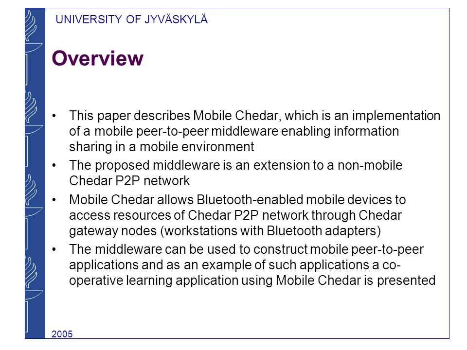 UNIVERSITY OF JYVÄSKYLÄ 2005 Related Work Four different MP2P middleware propositions were identified as the closest related work –Proem, 7DS, XMIDDLE and MOBY In contrast to these middlewares, Mobile Chedar is an extension to existing peer-to-peer network and therefore differs in the approach Also, Mobile Chedar provides mechanisms for data streaming, whereas the considered middlewares are designed for disseminating rather static content The implementation of Mobile Chedar relies on Bluetooth, whereas many of the others have been built on Wireless LAN technology