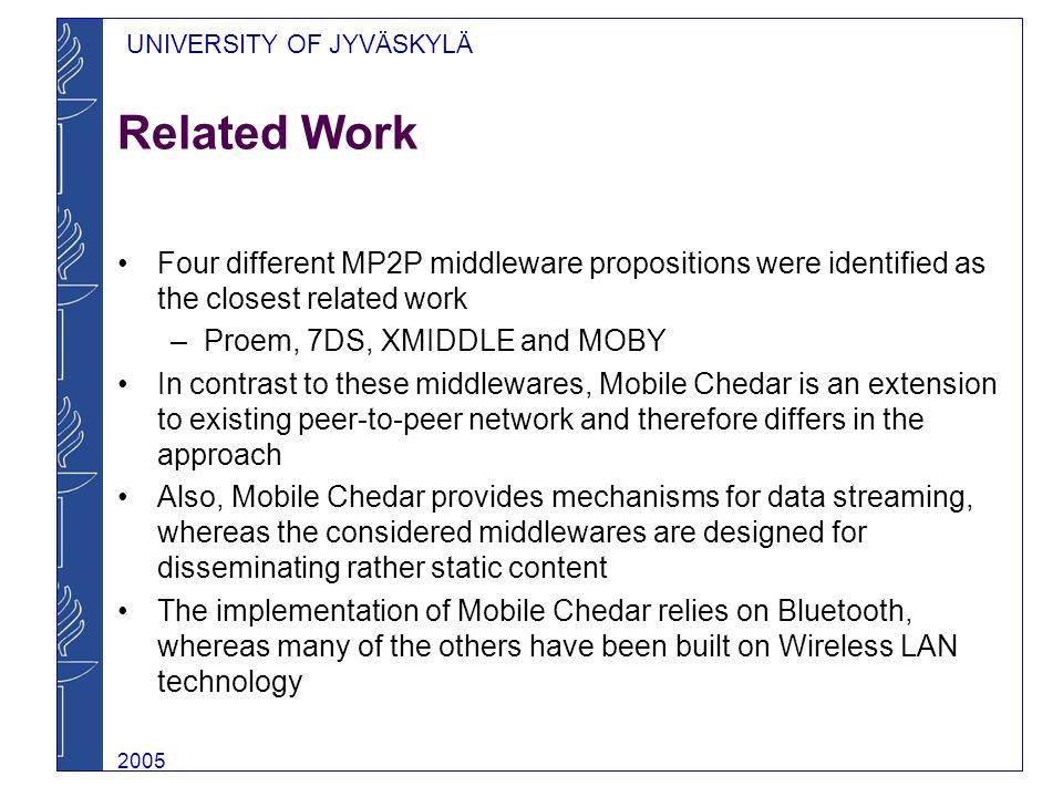 UNIVERSITY OF JYVÄSKYLÄ 2005 Chedar Chedar (CHEap Distributed ARchitecture) is a peer-to-peer middleware designed for peer-to-peer applications For example Chedar can be used to locate idle computers with a given characteristics in order to run computationally intensive calculations Programmed with Java 2 Standard Edition using TCP sockets Currently used for speeding up the computations of NeuroSearch resource discovery algorithm with Peer-to-Peer Distributed Computing application (P2PDisCo) and for studying distributed data fusion in peer-to-peer environment
