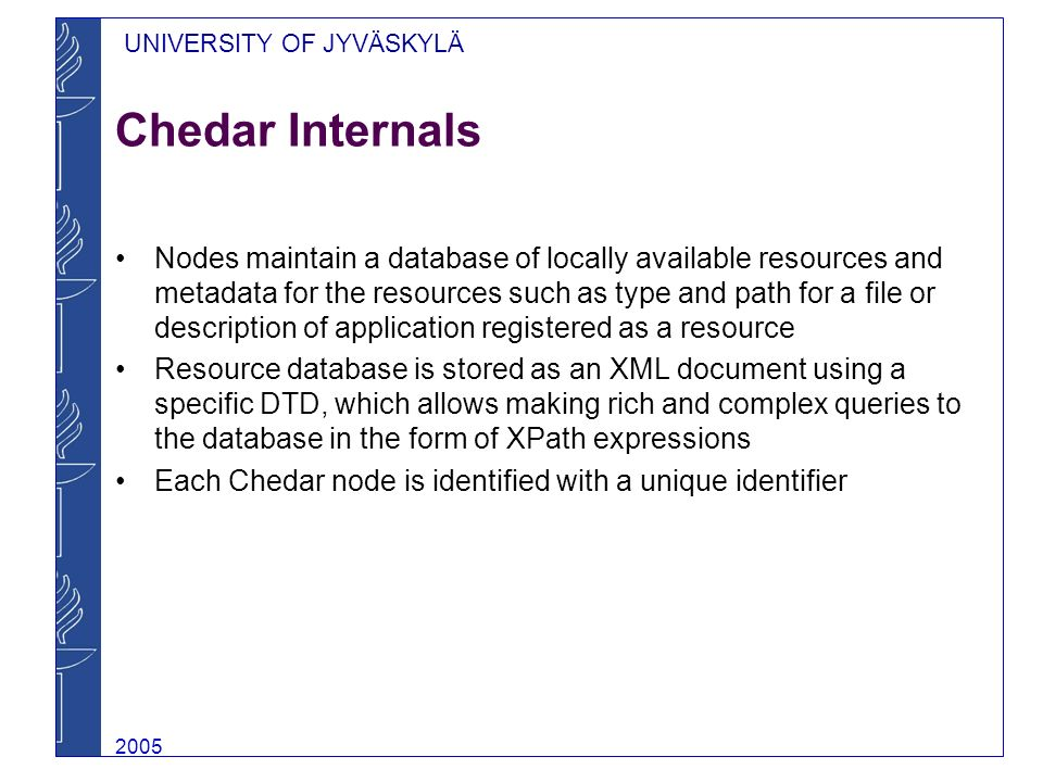 UNIVERSITY OF JYVÄSKYLÄ 2005 Mobile Chedar With the advent of mobile computing and the inherent peer-to- peer properties of mobile ad hoc networks, Chedar has been extended to Mobile Chedar for mobile devices Mobile Chedar provides functionalities for registering resources on a mobile device and for querying resources from other peers Using Mobile Chedar, mobile devices can for example locate a communication stream from the network and subscribe to that stream to get all data written to the stream By publishing the stream further other peers can join the stream Programmed with Java 2 Micro Edition using Bluetooth transmission technology